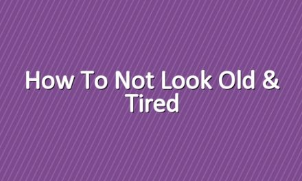 How to Not Look Old & Tired