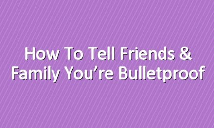 How to Tell Friends & Family You're Bulletproof