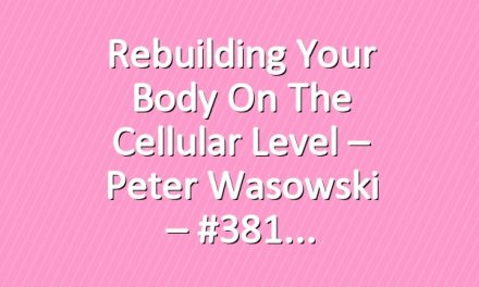 Rebuilding Your Body on the Cellular Level – Peter Wasowski – #381
