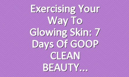 Exercising Your Way to Glowing Skin: 7 Days of GOOP CLEAN BEAUTY