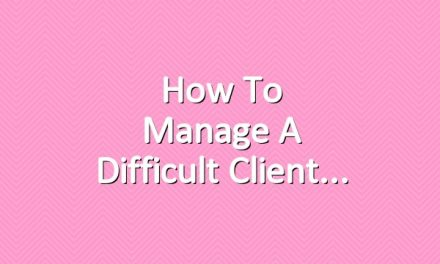 How to Manage a Difficult Client