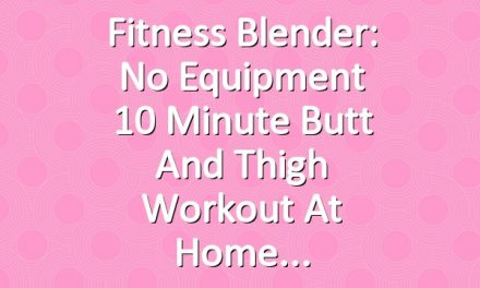 Fitness Blender: No Equipment 10 Minute Butt and Thigh Workout at Home