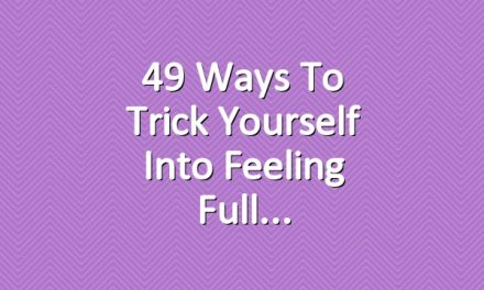 49 Ways to Trick Yourself Into Feeling Full