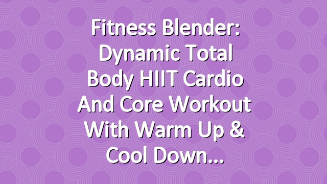 Fitness Blender: Dynamic Total Body HIIT Cardio and Core Workout with Warm Up & Cool Down