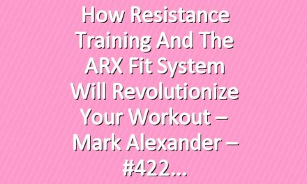 How Resistance Training and the ARX Fit System Will Revolutionize Your Workout – Mark Alexander – #422