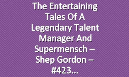 The Entertaining Tales of a Legendary Talent Manager and Supermensch – Shep Gordon – #423