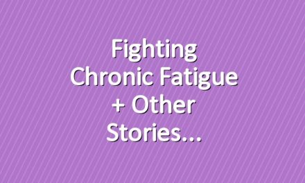 Fighting Chronic Fatigue + Other Stories