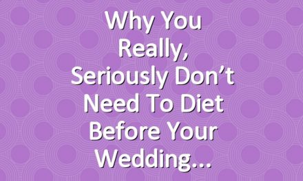 Why You Really, Seriously Don't Need to Diet Before Your Wedding