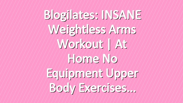 Blogilates INSANE Weightless Arms Workout