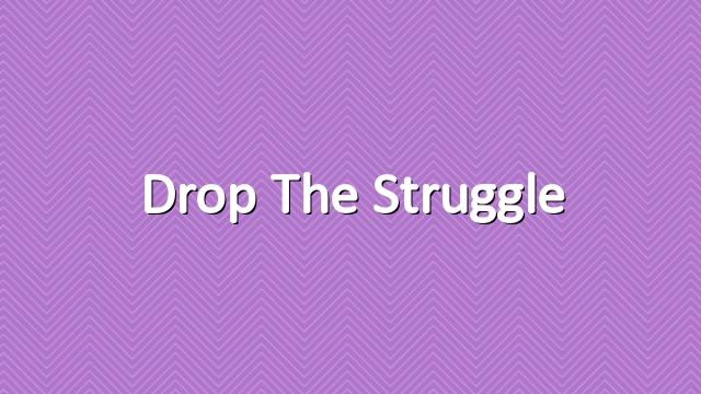 Drop the Struggle