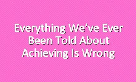 Everything We've Ever Been Told About Achieving is Wrong