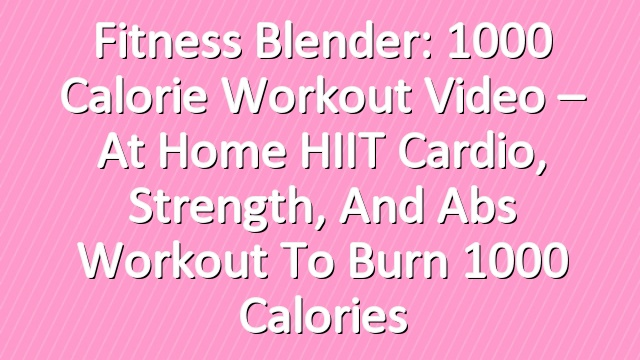 Fitness Blender: 1000 Calorie Workout Video – At Home HIIT Cardio, Strength, and Abs Workout to Burn 1000 Calories