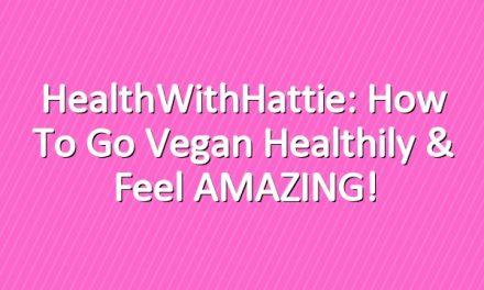 HealthWithHattie: How to Go Vegan Healthily & Feel AMAZING!