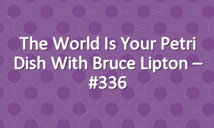 The World is Your Petri Dish with Bruce Lipton – #336