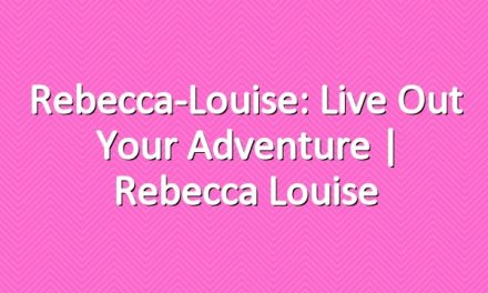 Rebecca-Louise: Live out Your Adventure | Rebecca Louise