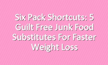 Six Pack Shortcuts: 5 Guilt Free Junk Food Substitutes For Faster Weight Loss