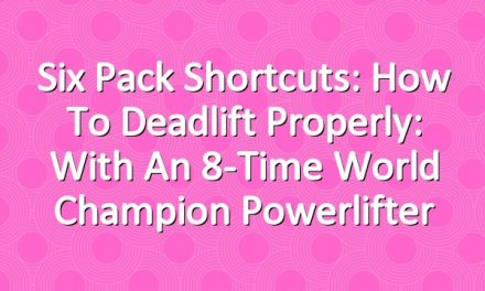 Six Pack Shortcuts: How To Deadlift Properly: With An 8-Time World Champion Powerlifter