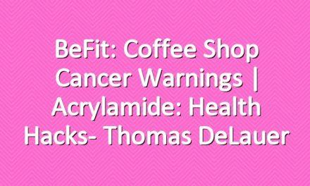 BeFit: Coffee Shop Cancer Warnings | Acrylamide: Health Hacks- Thomas DeLauer