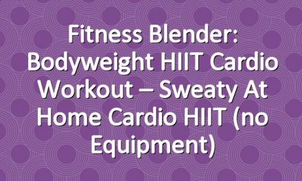 Fitness Blender: Bodyweight HIIT Cardio Workout – Sweaty At Home Cardio HIIT (no equipment)
