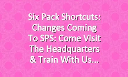 Six Pack Shortcuts: Changes Coming To SPS: Come Visit The Headquarters & Train With Us