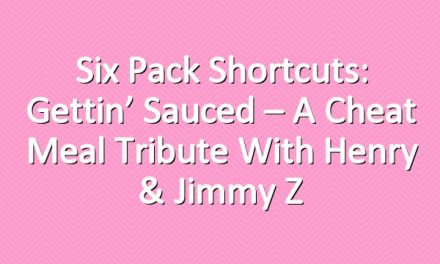 Six Pack Shortcuts: Gettin' Sauced – A Cheat Meal Tribute With Henry & Jimmy Z