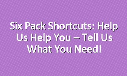 Six Pack Shortcuts: Help Us Help You – Tell Us What You Need!