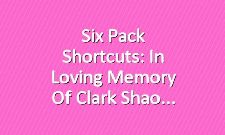 Six Pack Shortcuts: In Loving Memory Of Clark Shao