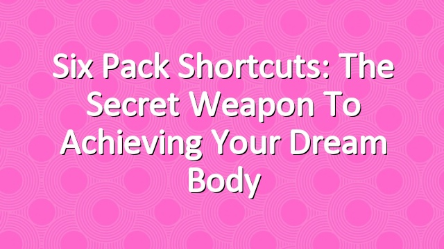 Six Pack Shortcuts: The Secret Weapon To Achieving Your Dream Body
