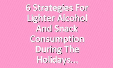 6 Strategies for Lighter Alcohol and Snack Consumption During the Holidays