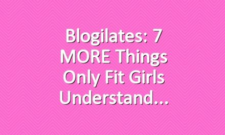 Blogilates: 7 MORE Things Only Fit Girls Understand