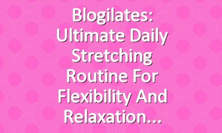Blogilates: Ultimate Daily Stretching Routine for Flexibility and Relaxation