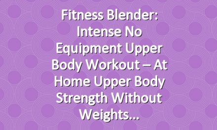 Fitness Blender: Intense No Equipment Upper Body Workout – At Home Upper Body Strength Without Weights