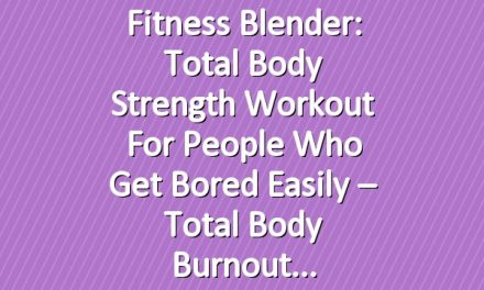 Fitness Blender: Total Body Strength Workout for People who get Bored Easily – Total Body Burnout