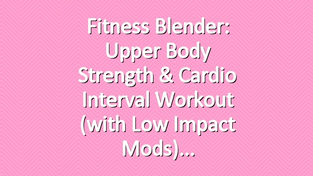 Fitness Blender: Upper Body Strength & Cardio Interval Workout (with Low Impact Mods)