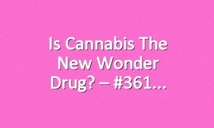 Is Cannabis The New Wonder Drug? – #361