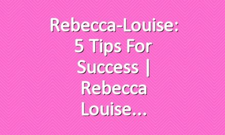Rebecca-Louise: 5 Tips For Success | Rebecca Louise