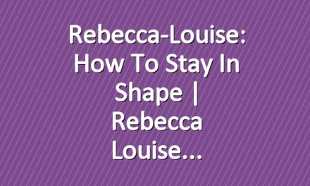Rebecca-Louise: How To Stay in Shape | Rebecca Louise
