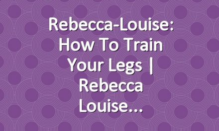 Rebecca-Louise: How to Train your Legs | Rebecca Louise