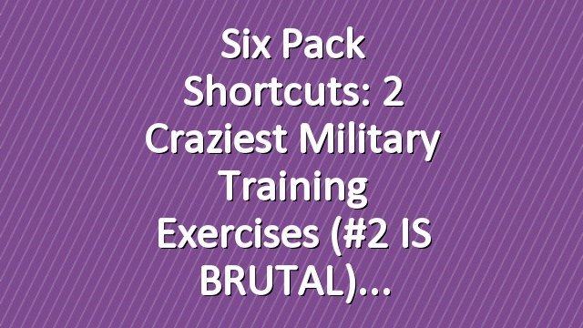 Six Pack Shortcuts: 2 Craziest Military Training Exercises (#2 IS BRUTAL)
