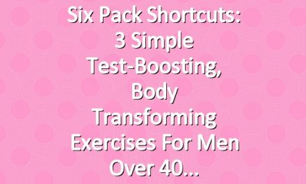 Six Pack Shortcuts: 3 Simple Test-Boosting, Body Transforming Exercises For Men Over 40