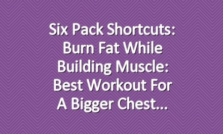 Six Pack Shortcuts: Burn Fat While Building Muscle: Best Workout For A Bigger Chest