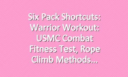 Six Pack Shortcuts: Warrior Workout: USMC Combat Fitness Test, Rope Climb Methods