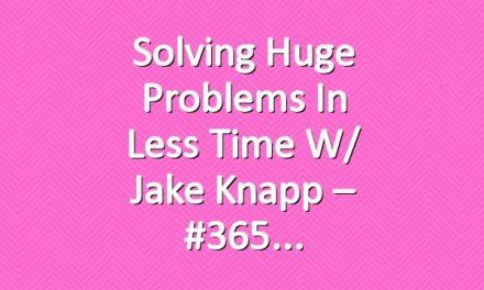 Solving Huge Problems In Less Time w/ Jake Knapp – #365