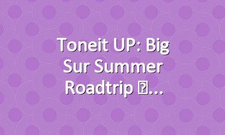 Toneit UP: Big Sur Summer Roadtrip ☀