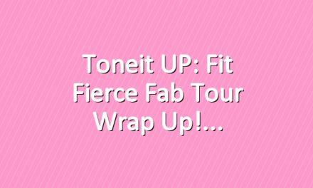 Toneit UP: Fit Fierce Fab Tour Wrap Up!