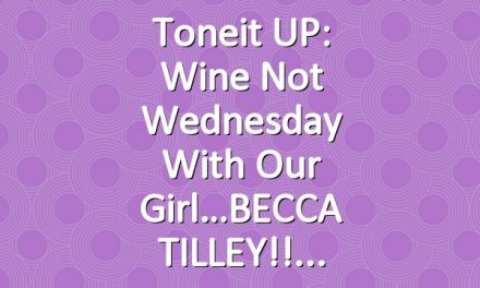 Toneit UP: Wine Not Wednesday with our girl…BECCA TILLEY!!