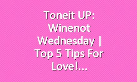 Toneit UP: Winenot Wednesday | Top 5 Tips for Love!