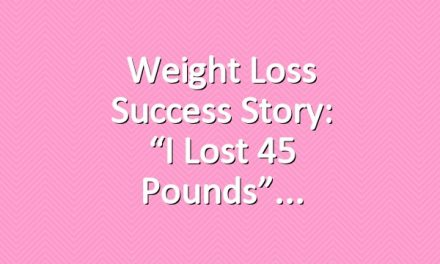 """Weight Loss Success Story: """"I Lost 45 Pounds"""""""