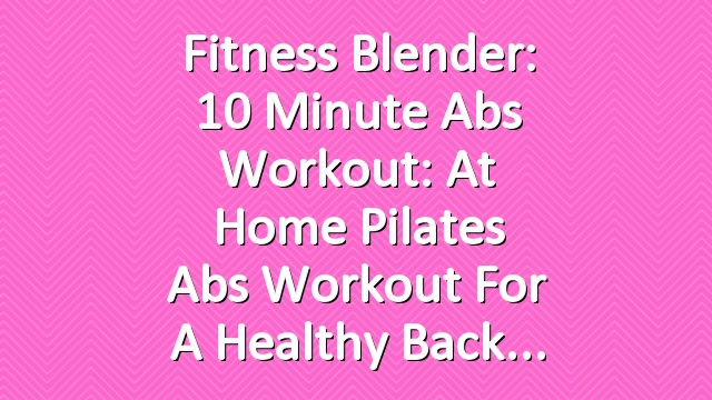 Fitness Blender: 10 Minute Abs Workout: At Home Pilates Abs Workout for a Healthy Back