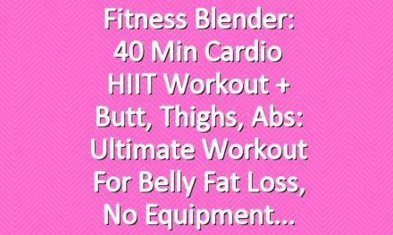 Fitness Blender: 40 Min Cardio HIIT Workout + Butt, Thighs, Abs: Ultimate Workout for Belly Fat Loss, No Equipment